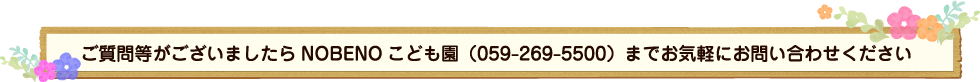 ご質問等がございましたら NOBENO こども園(059-269-5500)までお気軽にお問い合わせください